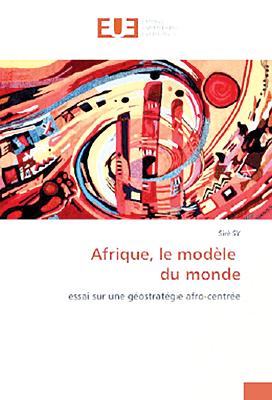 Afrique, le modèle du monde Essai sur une géostratégie afro-centrée