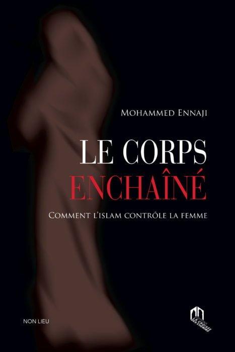Le Corps Enchaîné, Comment l'islam contrôle la femme Dernier livre de Mohammed Ennaji